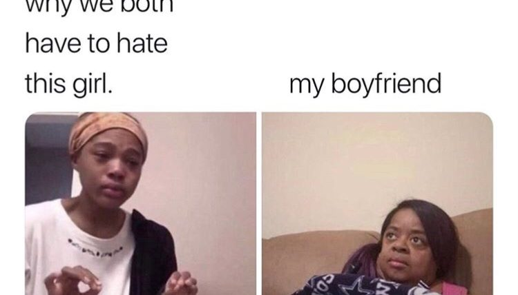 Explaining to boyfriend why we both have to hate this girl meme