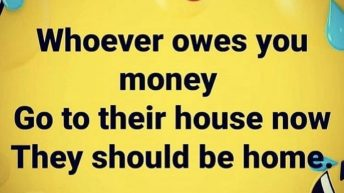 Whoever owes you money they should be home