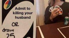 Carole Baskin admit to killing your husband or draw 25 uno meme