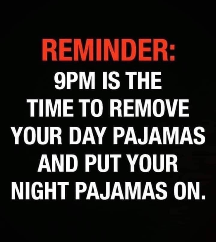 9PM is the time to remove your day pajamas and put your night pajamas on meme