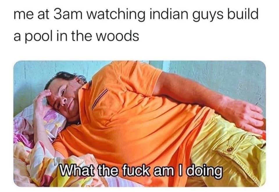 Me at 3am watching indian guys build a pool in the woods 90 day fiance meme