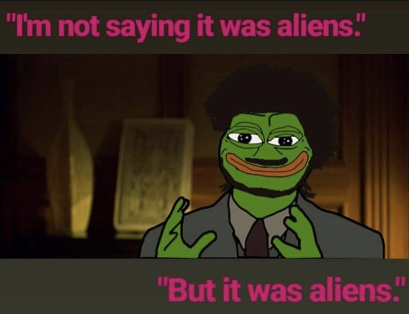 Not sayig it was aliens but it was aliens pepe the frog meme