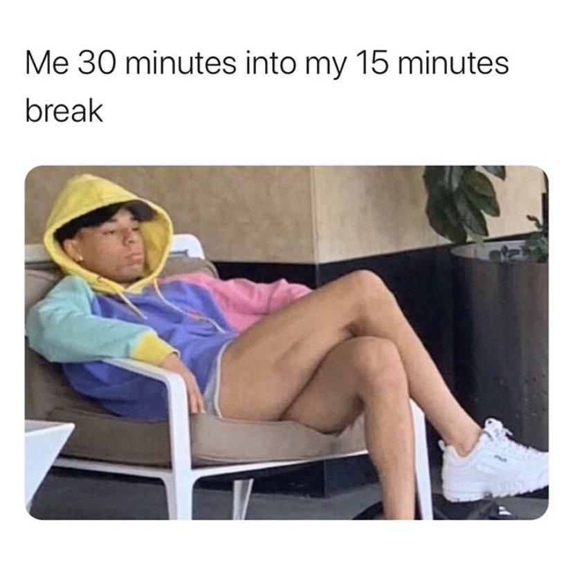 Me 30 minutes into my 15 minute break meme