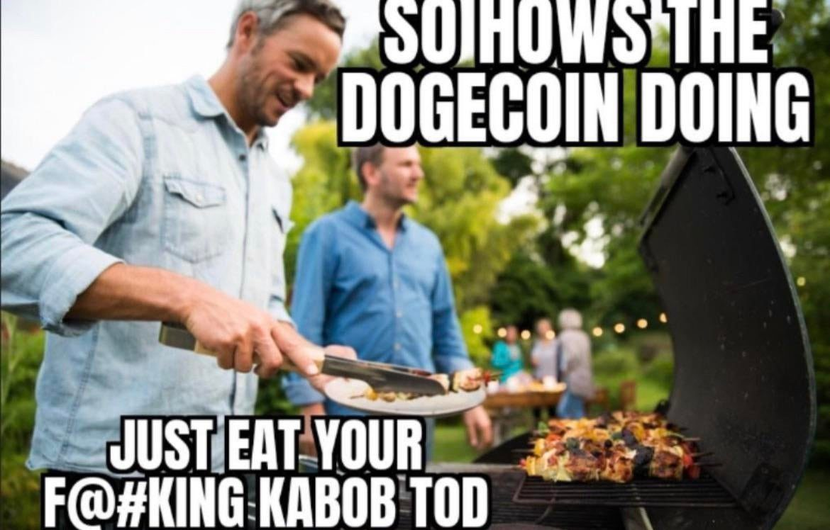 So how's the dogecoin doing just eat your kabob Tod meme