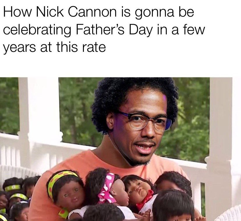 How Nick Cannon is gonna be celebrating Father's Day in a few years at this rate meme