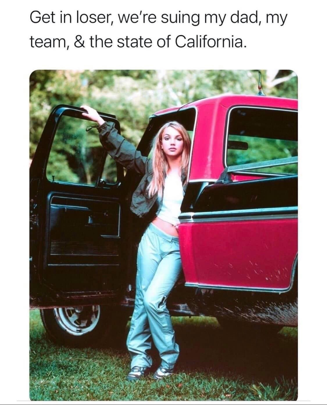 Get in loser, we suing my dad, my team, & the state of California Britney Spears meme