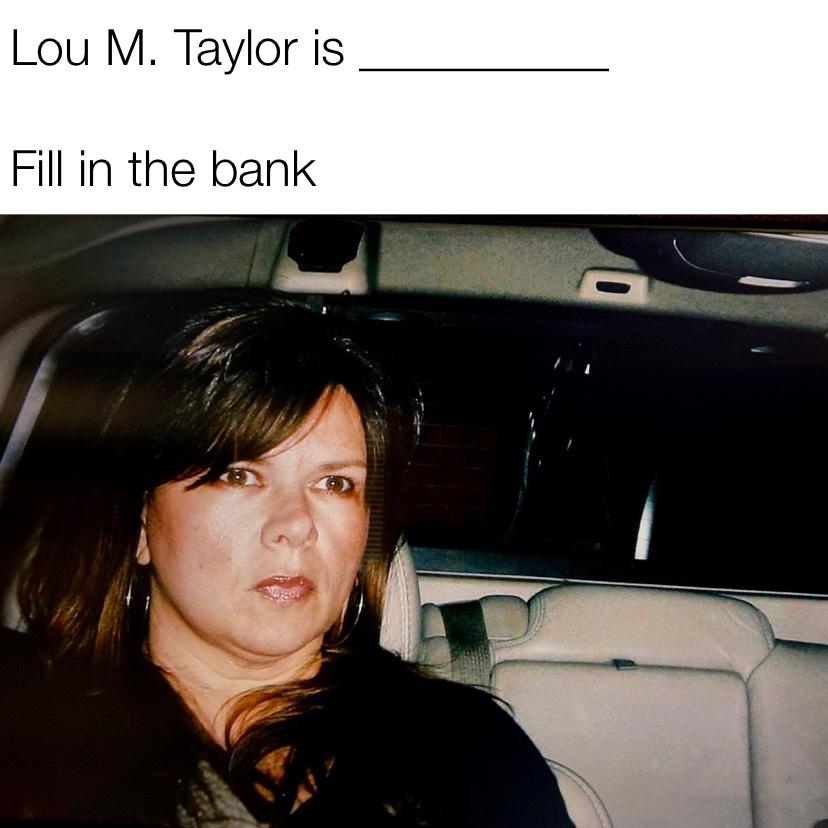 Lou Taylor is fill in the blank meme